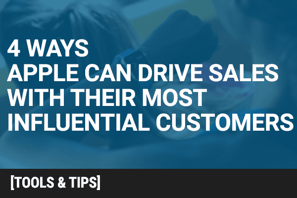 4 Ways Apple Can Drive Sales with Their Most Influential Customers
