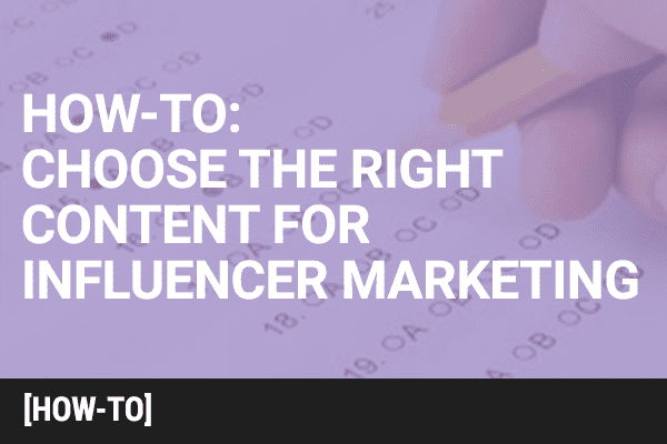 How to Choose the Right Content for Influencer Marketing