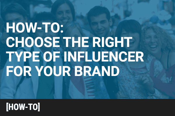 How to Choose The Right Type of Influencer for your Brand