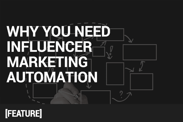 Why You Need Influencer Marketing Automation