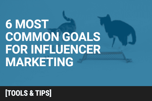 The 6 Most Common Goals for Influence Marketing