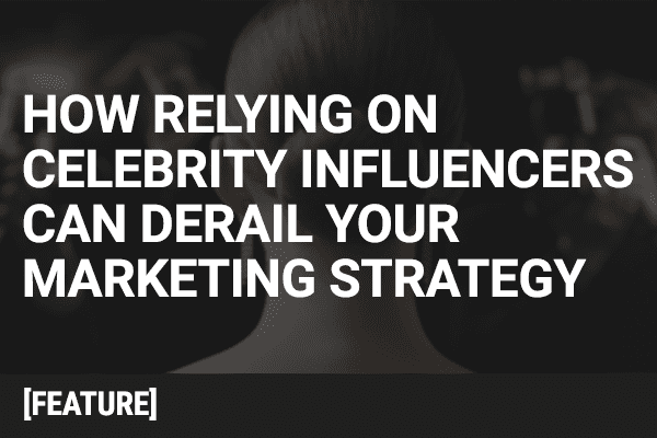 How Relying on Celebrity Influencers Can Derail Your Marketing Strategy