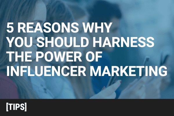 5 Reasons Why You Should Harness the Power of Influence Marketing