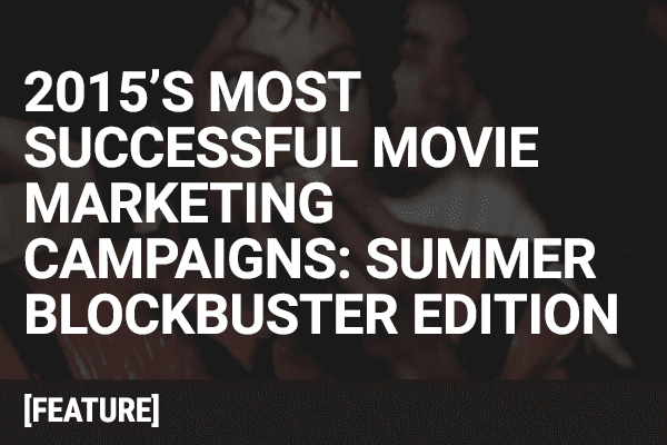 2015's Most Successful Movie Marketing Campaigns: Summer Blockbuster Edition