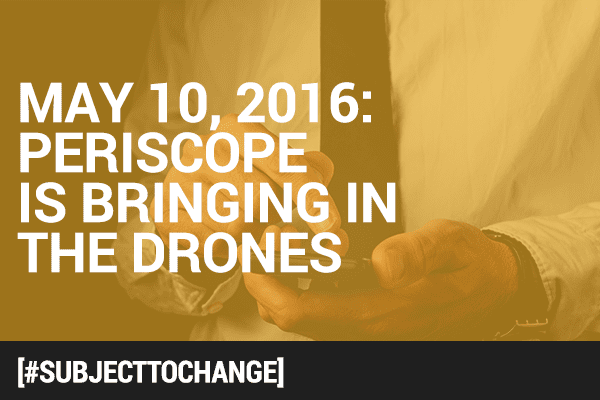 #SubjectToChange: Periscope Brings in the Drones, Everyone is Playing Video [Ad] Games, and AdBlock Plus Becomes a Mediator